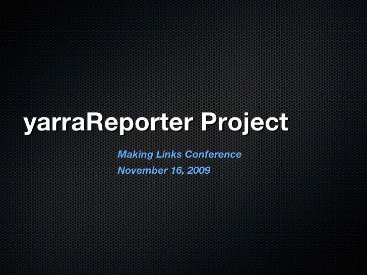yarraReporter Project <ul><li>Making Links Conference </li></ul><ul><li>November 16, 2009 </li></ul>