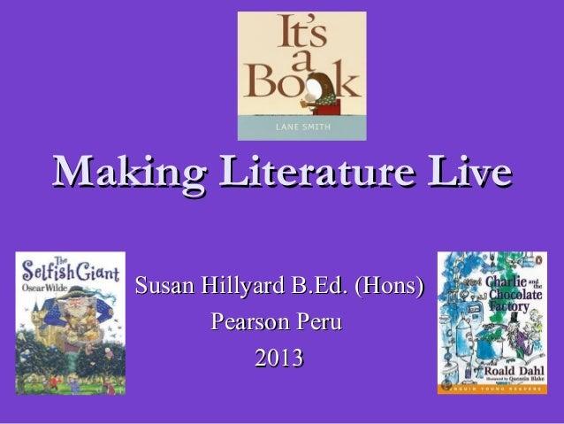 Susan Hillyard B.Ed. (Hons)Susan Hillyard B.Ed. (Hons)Pearson PeruPearson Peru20132013Making Literature LiveMaking Literat...