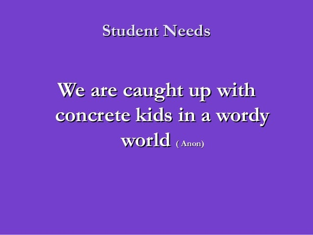 Student NeedsStudent NeedsWe are caught up withWe are caught up withconcrete kids in a wordyconcrete kids in a wordyworldw...