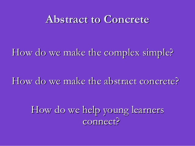 Abstract to ConcreteAbstract to ConcreteHow do we make the complex simple?How do we make the complex simple?How do we make...