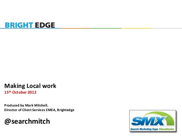 Making Local work15th October 2012Produced by Mark Mitchell,Director of Client Services EMEA, Brightedge@searchmitch