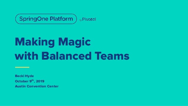 Making Magic with Balanced Teams Becki Hyde October 9th , 2019 Austin Convention Center