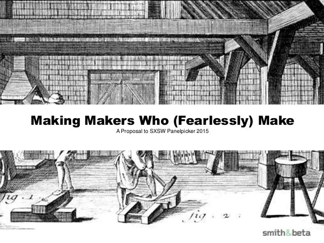 Making Makers Who (Fearlessly) Make A Proposal to SXSW Panelpicker 2015