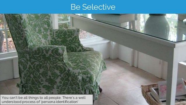 Be Selective You can't be all things to all people. There's a well understood process of 'persona identification'