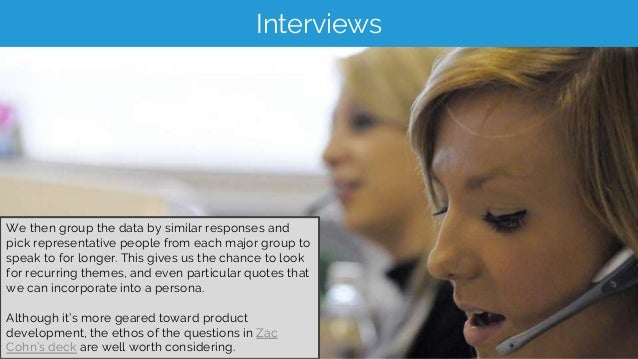 Interviews We then group the data by similar responses and pick representative people from each major group to speak to fo...