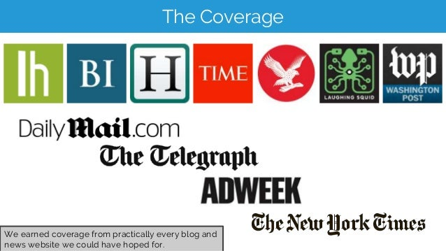The Coverage We earned coverage from practically every blog and news website we could have hoped for.