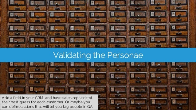 Validating the Personae Add a field in your CRM, and have sales reps select their best guess for each customer. Or maybe y...