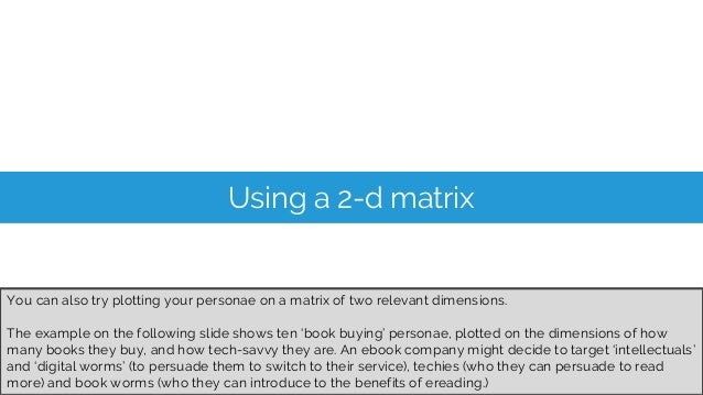 Using a 2-d matrix You can also try plotting your personae on a matrix of two relevant dimensions. The example on the foll...