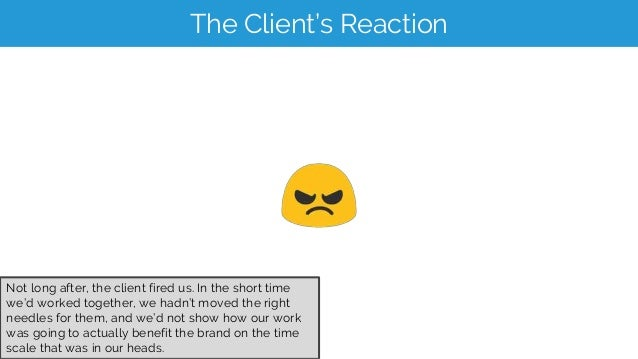 The Client's Reaction Not long after, the client fired us. In the short time we'd worked together, we hadn't moved the rig...