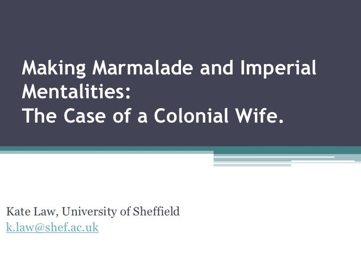 Making Marmalade and Imperial Mentalities: The Case of a Colonial Wife.   <br />Kate Law, University of Sheffield<br />k.l...