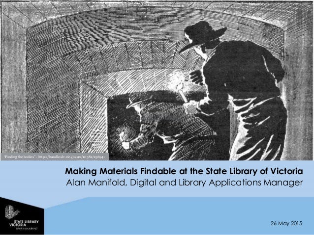 26 May 2015 Making Materials Findable at the State Library of Victoria Alan Manifold, Digital and Library Applications Man...