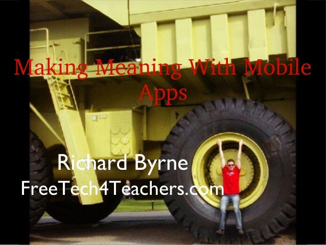 Making Meaning With Mobile           Apps   Richard ByrneFreeTech4Teachers.com