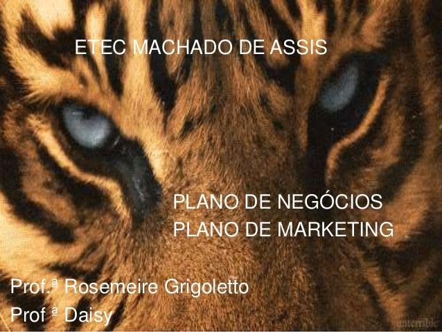 ETEC MACHADO DE ASSIS PLANO DE NEGÓCIOS PLANO DE MARKETING Prof.ª Rosemeire Grigoletto Prof ª Daisy