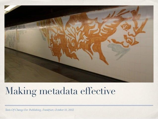 Making metadata effectiveTools Of Change For Publishing, Frankfurt, October 11, 2012