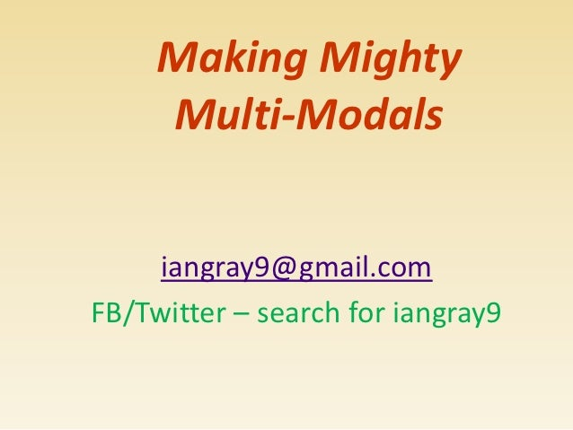 Making Mighty     Multi-Modals     iangray9@gmail.comFB/Twitter – search for iangray9