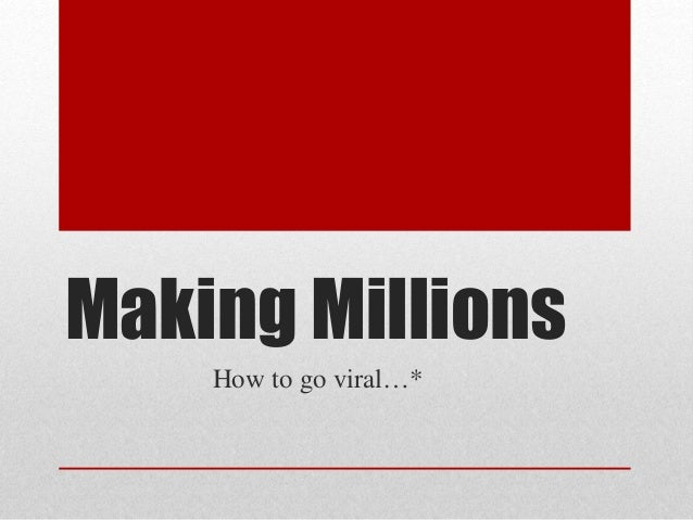 Making Millions How to go viral…*