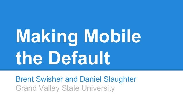 Making Mobile the Default Brent Swisher and Daniel Slaughter Grand Valley State University
