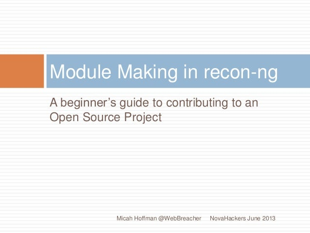 A beginner's guide to contributing to anOpen Source ProjectModule Making in recon-ngNovaHackers June 2013Micah Hoffman @We...