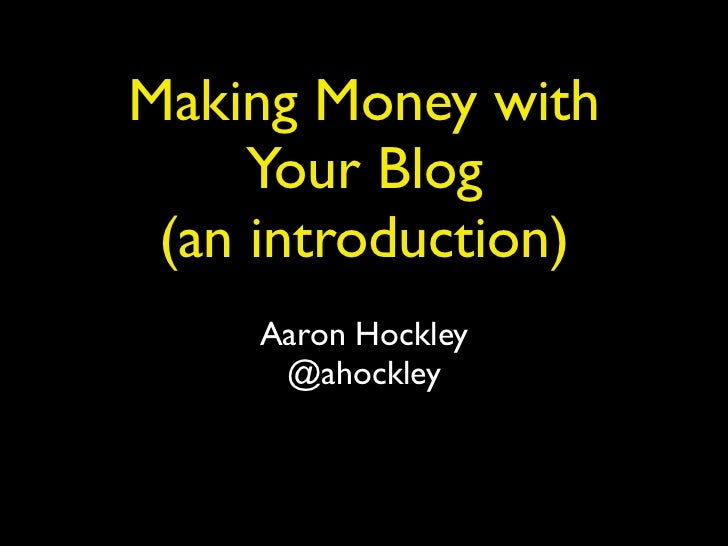 Making Money with     Your Blog (an introduction)     Aaron Hockley      @ahockley