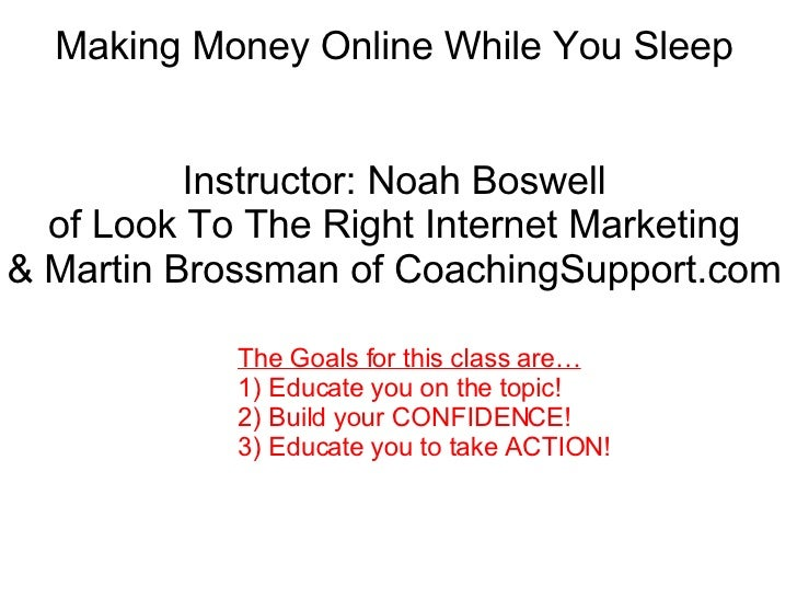 Making Money Online While You Sleep Instructor: Noah Boswell of Look To The Right Internet Marketing & Martin Brossman of ...