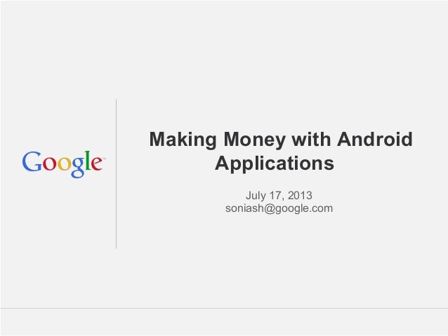 Making Money with Android Applications July 17, 2013 soniash@google.com  Google Confidential and Proprietary
