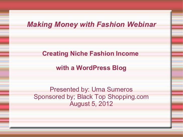 Making Money with Fashion Webinar   Creating Niche Fashion Income        with a WordPress Blog     Presented by: Uma Sumer...
