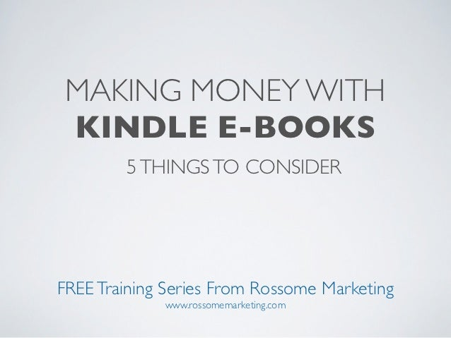 MAKING MONEY WITH KINDLE E-BOOKS        5 THINGS TO CONSIDERFREE Training Series From Rossome Marketing             www.ro...