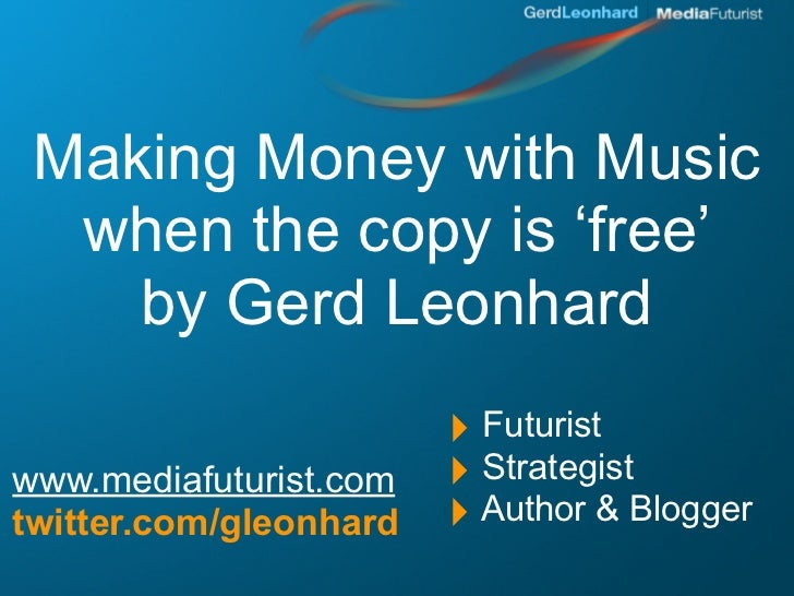 Making Money with Music   when the copy is 'free'     by Gerd Leonhard                         ‣ Futurist www.mediafuturis...