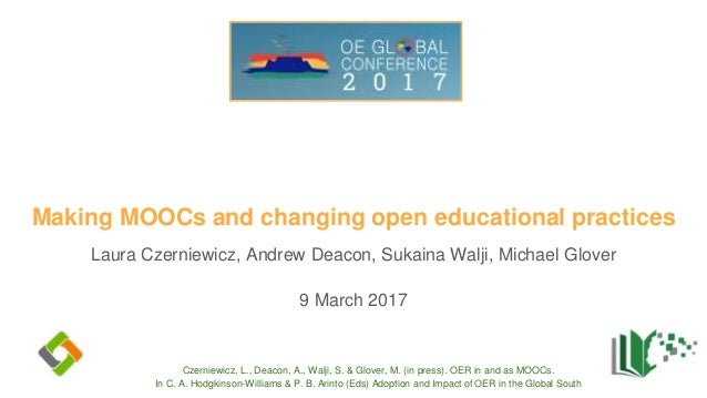 Making MOOCs and changing open educational practices Laura Czerniewicz, Andrew Deacon, Sukaina Walji, Michael Glover 9 Mar...