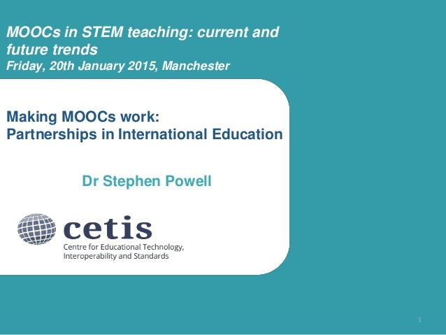 Making MOOCs work: Partnerships in International Education Dr Stephen Powell 1 MOOCs in STEM teaching: current and future ...