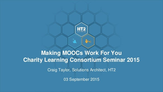 Craig Taylor, Solutions Architect, HT2 03 September 2015 Making MOOCs Work For You Charity Learning Consortium Seminar 2015