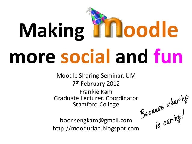 Making      oodlemore social and fun     Moodle Sharing Seminar, UM          7th February 2012             Frankie Kam    ...