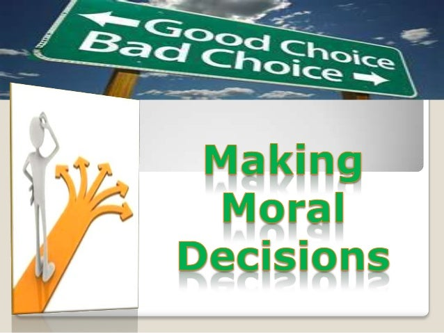 Making Good Decisionso We are shaped by our choiceso Every moral choice we make reveals the  kind of person we are and for...