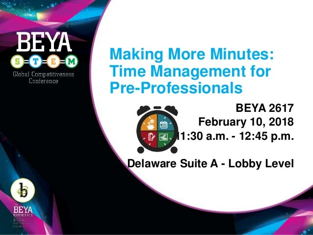 Making More Minutes: Time Management for Pre-Professionals BEYA 2617 February 10, 2018 11:30 a.m. - 12:45 p.m. Delaware Su...