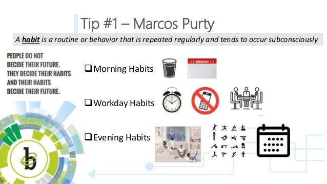 Tip #1 – Marcos Purty Morning Habits Workday Habits Evening Habits A habit is a routine or behavior that is repeated re...