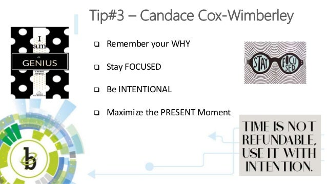  Remember your WHY  Stay FOCUSED  Be INTENTIONAL  Maximize the PRESENT Moment Tip#3 – Candace Cox-Wimberley