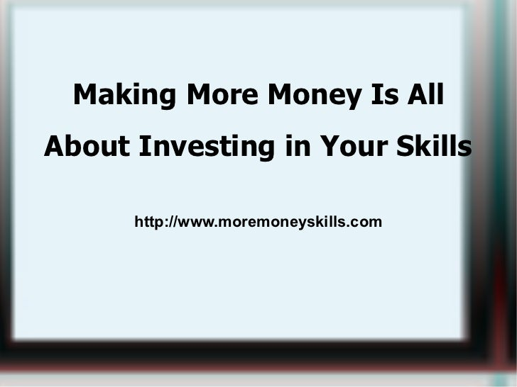 <ul>Making More Money Is All About Investing in Your Skills http://www.moremoneyskills.com </ul>