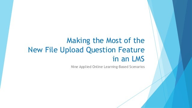 Making the Most of the New File Upload Question Feature in an LMS Nine Applied Online Learning-Based Scenarios