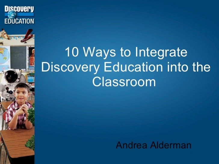 10 Ways to Integrate Discovery Education into the Classroom  Andrea Alderman
