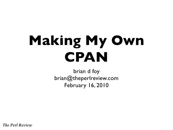 Making My Own                  CPAN                          brian d foy                   brian@theperlreview.com        ...
