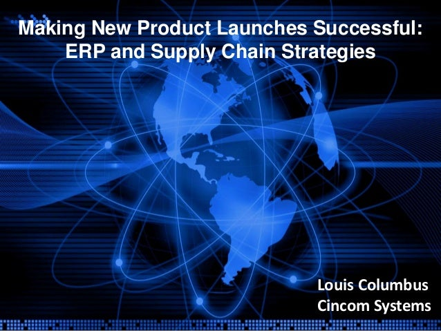 Making New Product Launches Successful:    ERP and Supply Chain Strategies                            Louis Columbus      ...