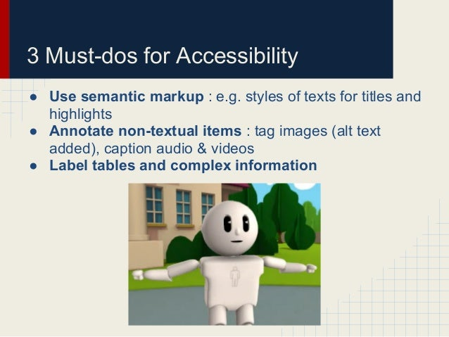 3 Must-dos for Accessibility● Use semantic markup : e.g. styles of texts for titles andhighlights● Annotate non-textual it...