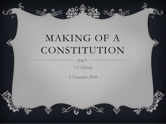 MAKING OF A CONSTITUTION US History 2 November 2010