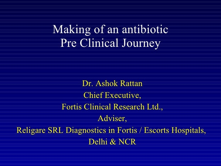 Making of an antibiotic Pre Clinical Journey Dr. Ashok Rattan Chief Executive, Fortis Clinical Research Ltd., Adviser, Rel...