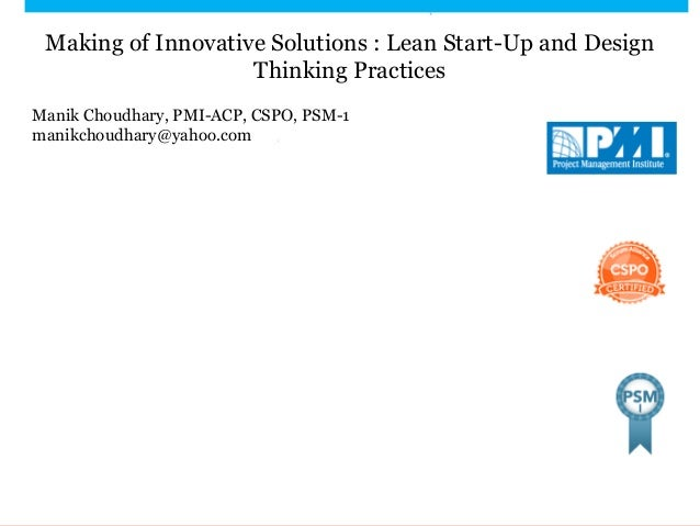 Making of Innovative Solutions : Lean Start-Up and Design Thinking Practices Manik Choudhary, PMI-ACP, CSPO, PSM-1 manikch...
