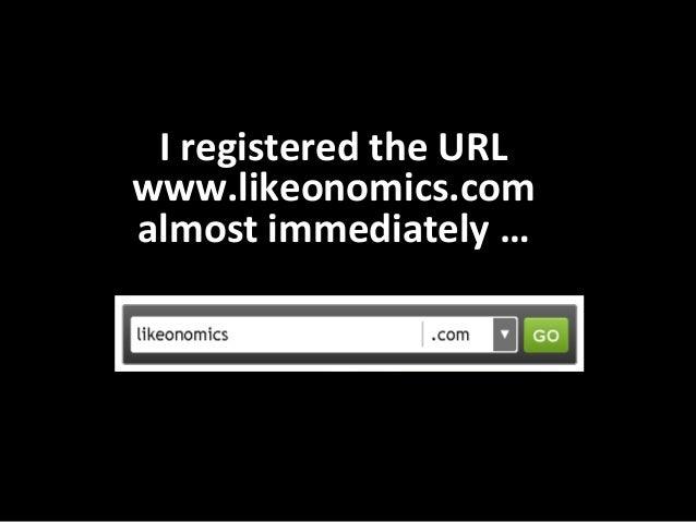 I registered the URL www.likeonomics.com  almost immediately …