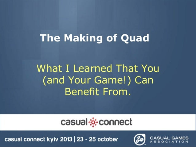 The Making of Quad What I Learned That You (and Your Game!) Can Benefit From.