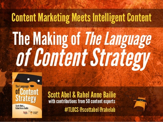 Content Marketing Meets Intelligent Content Scott Abel & Rahel Anne Bailie with contributions from 50 content experts The ...
