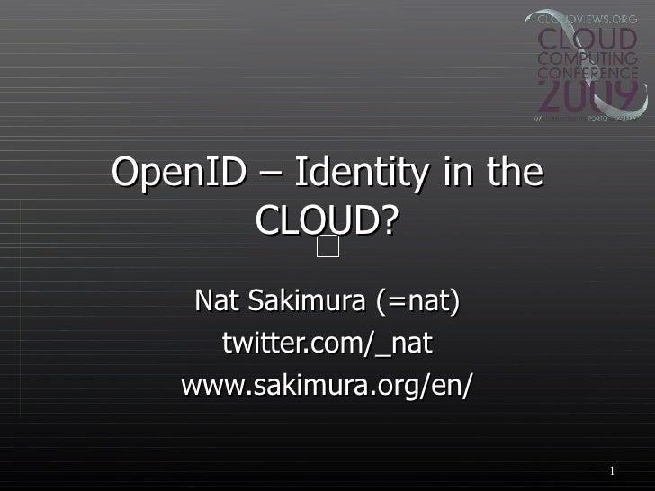 OpenID – Identity in the CLOUD? Nat Sakimura (=nat) twitter.com/_nat www.sakimura.org/en/