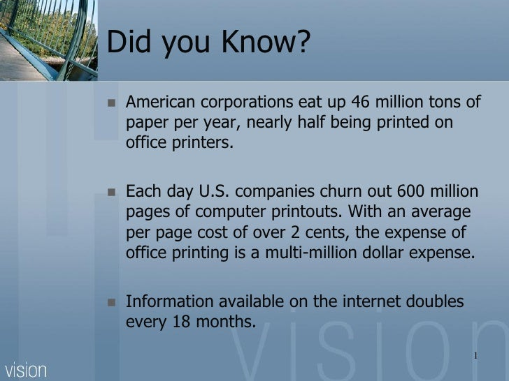 Did you Know?   American corporations eat up 46 million tons of    paper per year, nearly half being printed on    office...